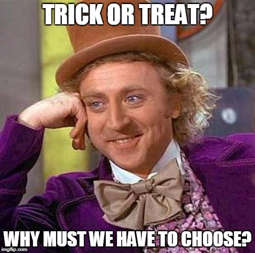 Trick Me? | TRICK OR TREAT? WHY MUST WE HAVE TO CHOOSE? | image tagged in memes,creepy condescending wonka | made w/ Imgflip meme maker