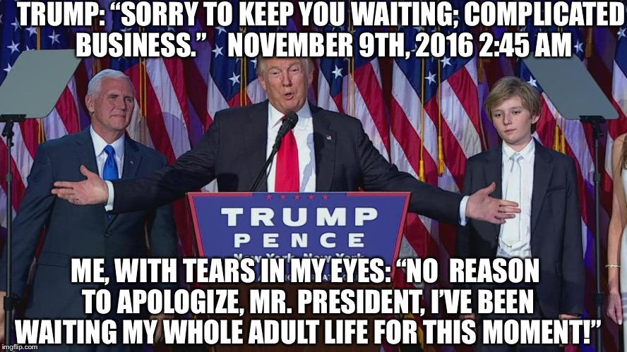 "Trump wins | TRUMP: ""SORRY TO KEEP YOU WAITING; COMPLICATED BUSINESS.""    NOVEMBER 9TH, 2016 2:45 AM ME, WITH TEARS IN MY EYES: ""NO  REASON TO APOLOGIZE, 