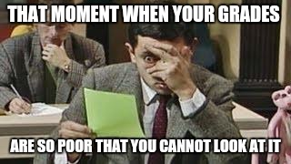 Mr bean exam | THAT MOMENT WHEN YOUR GRADES ARE SO POOR THAT YOU CANNOT LOOK AT IT | image tagged in mr bean exam,funny memes,funny,crazy | made w/ Imgflip meme maker