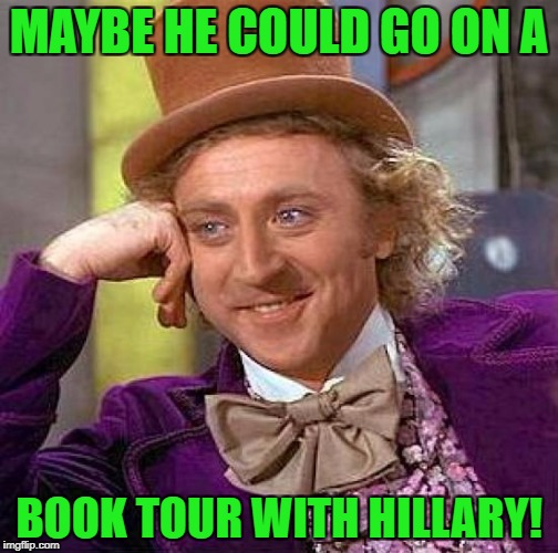 Creepy Condescending Wonka Meme | MAYBE HE COULD GO ON A BOOK TOUR WITH HILLARY! | image tagged in memes,creepy condescending wonka | made w/ Imgflip meme maker