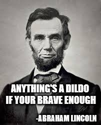 Abraham Lincoln | ANYTHING'S A D**DO IF YOUR BRAVE ENOUGH -ABRAHAM LINCOLN | image tagged in abraham lincoln | made w/ Imgflip meme maker