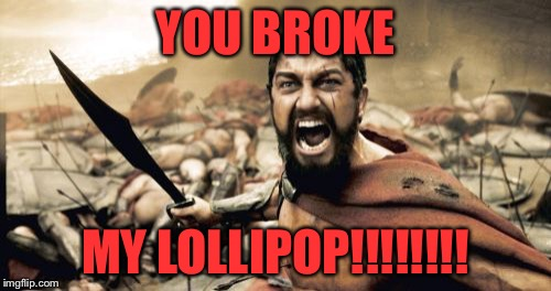 Sparta Leonidas Meme | YOU BROKE MY LOLLIPOP!!!!!!!! | image tagged in memes,sparta leonidas | made w/ Imgflip meme maker