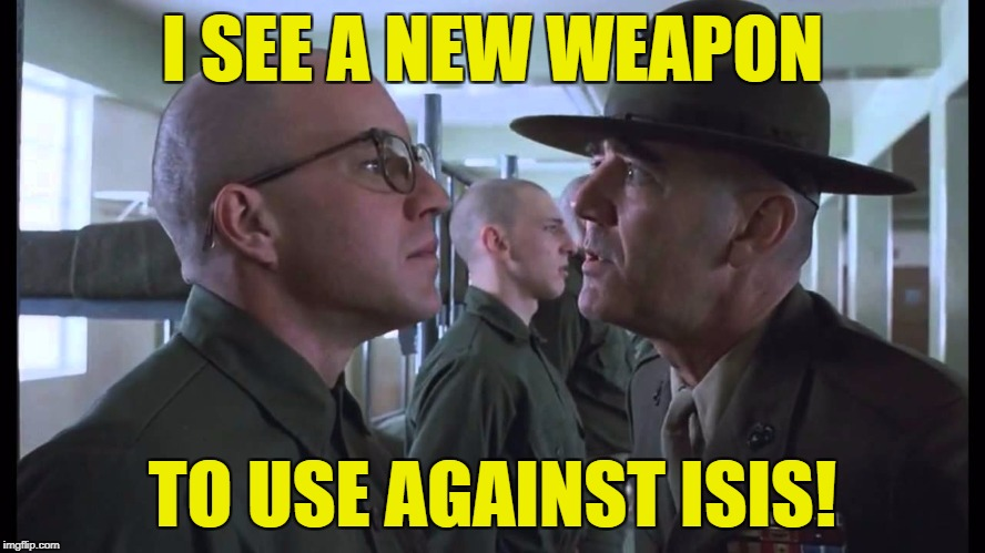 full metal jacket | I SEE A NEW WEAPON TO USE AGAINST ISIS! | image tagged in full metal jacket | made w/ Imgflip meme maker