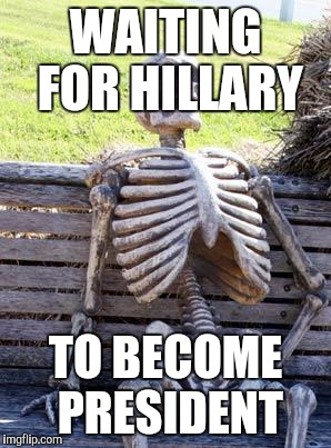 Waiting Skeleton Meme | WAITING FOR HILLARY TO BECOME PRESIDENT | image tagged in memes,waiting skeleton | made w/ Imgflip meme maker