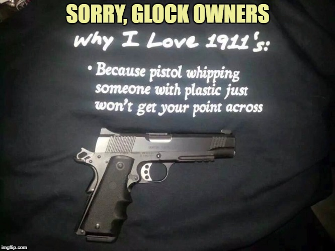 Model 1911 .45 ACP | SORRY, GLOCK OWNERS | image tagged in funny memes,memes,1911,pistol | made w/ Imgflip meme maker