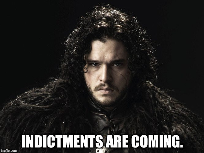INDICTMENTS ARE COMING. | image tagged in jon snow | made w/ Imgflip meme maker