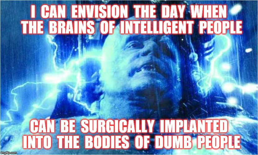 Brains | I  CAN  ENVISION  THE  DAY  WHEN  THE  BRAINS  OF  INTELLIGENT  PEOPLE CAN  BE  SURGICALLY  IMPLANTED  INTO  THE  BODIES  OF  DUMB  PEOPLE | image tagged in memes,brains,intelligent people,dumb people,funny,tacos | made w/ Imgflip meme maker