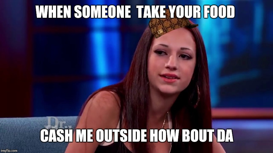 Catch me outside how bout dat | WHEN SOMEONE  TAKE YOUR FOOD CASH ME OUTSIDE HOW BOUT DA | image tagged in catch me outside how bout dat,scumbag | made w/ Imgflip meme maker