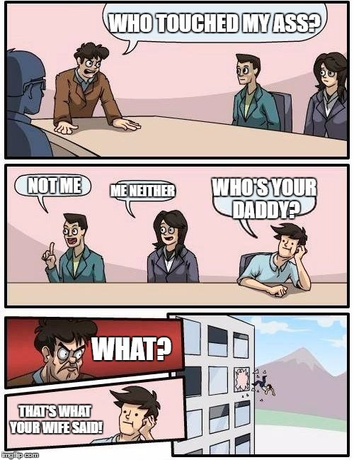 Boardroom Meeting Suggestion Meme | WHO TOUCHED MY ASS? NOT ME ME NEITHER WHO'S YOUR DADDY? WHAT? THAT'S WHAT YOUR WIFE SAID! | image tagged in memes,boardroom meeting suggestion | made w/ Imgflip meme maker