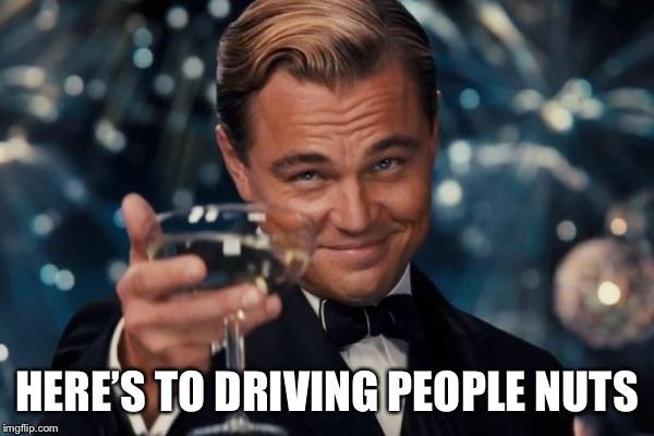Leonardo Dicaprio Cheers Meme | HERE'S TO DRIVING PEOPLE NUTS | image tagged in memes,leonardo dicaprio cheers | made w/ Imgflip meme maker