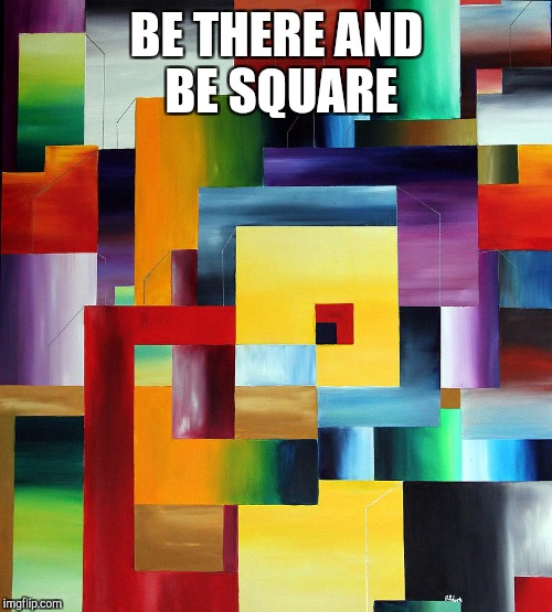 BE THERE AND BE SQUARE | made w/ Imgflip meme maker