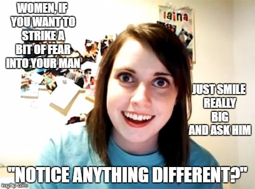 "Overly Attached Girlfriend Meme | WOMEN, IF YOU WANT TO STRIKE A BIT OF FEAR INTO YOUR MAN ""NOTICE ANYTHING DIFFERENT?"" JUST SMILE REALLY BIG AND ASK HIM 