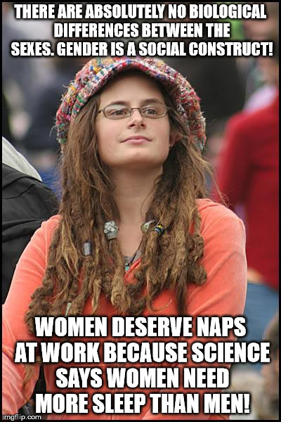 College Liberal Meme | THERE ARE ABSOLUTELY NO BIOLOGICAL DIFFERENCES BETWEEN THE SEXES. GENDER IS A SOCIAL CONSTRUCT! WOMEN DESERVE NAPS AT WORK BECAUSE SCIENCE S | image tagged in memes,college liberal | made w/ Imgflip meme maker