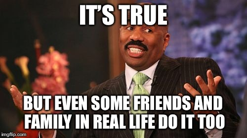 Steve Harvey Meme | IT'S TRUE BUT EVEN SOME FRIENDS AND FAMILY IN REAL LIFE DO IT TOO | image tagged in memes,steve harvey | made w/ Imgflip meme maker