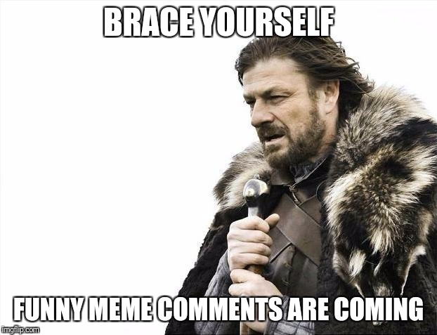 Brace Yourselves X is Coming Meme | BRACE YOURSELF FUNNY MEME COMMENTS ARE COMING | image tagged in memes,brace yourselves x is coming | made w/ Imgflip meme maker