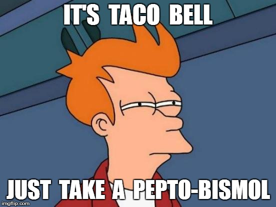 Futurama Fry Meme | IT'S  TACO  BELL JUST  TAKE  A  PEPTO-BISMOL | image tagged in memes,futurama fry | made w/ Imgflip meme maker