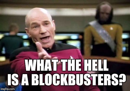 Picard Wtf Meme | WHAT THE HELL IS A BLOCKBUSTERS? | image tagged in memes,picard wtf | made w/ Imgflip meme maker