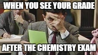 Mr bean exam | WHEN YOU SEE YOUR GRADE AFTER THE CHEMISTRY EXAM | image tagged in mr bean exam | made w/ Imgflip meme maker
