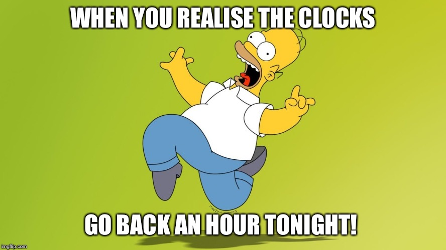 WHEN YOU REALISE THE CLOCKS GO BACK AN HOUR TONIGHT! | image tagged in homer simpson celebrate | made w/ Imgflip meme maker