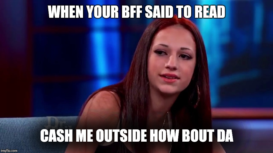 Catch me outside how bout dat | WHEN YOUR BFF SAID TO READ CASH ME OUTSIDE HOW BOUT DA | image tagged in catch me outside how bout dat | made w/ Imgflip meme maker