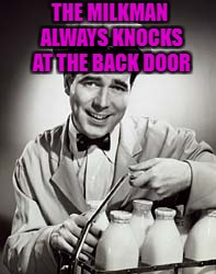 THE MILKMAN ALWAYS KNOCKS AT THE BACK DOOR | made w/ Imgflip meme maker