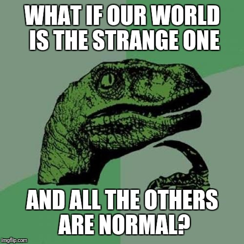 Philosoraptor Meme | WHAT IF OUR WORLD IS THE STRANGE ONE AND ALL THE OTHERS ARE NORMAL? | image tagged in memes,philosoraptor | made w/ Imgflip meme maker