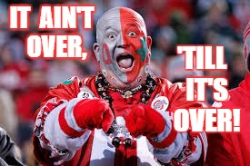 OSU ohio state fan | IT  AIN'T  OVER, 'TILL  IT'S  OVER! | image tagged in osu ohio state fan | made w/ Imgflip meme maker