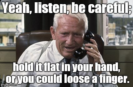 Tracy | Yeah, listen, be careful; hold it flat in your hand, or you could loose a finger. | image tagged in tracy | made w/ Imgflip meme maker