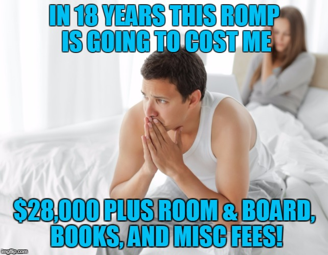 Couple upset in bed | IN 18 YEARS THIS ROMP IS GOING TO COST ME $28,000 PLUS ROOM & BOARD, BOOKS, AND MISC FEES! | image tagged in couple upset in bed | made w/ Imgflip meme maker