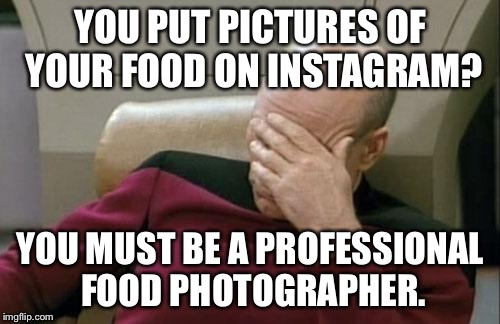 Captain Picard Facepalm Meme | YOU PUT PICTURES OF YOUR FOOD ON INSTAGRAM? YOU MUST BE A PROFESSIONAL FOOD PHOTOGRAPHER. | image tagged in memes,captain picard facepalm | made w/ Imgflip meme maker
