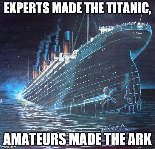 EXPERTS MADE THE TITANIC, AMATEURS MADE THE ARK | image tagged in titanic | made w/ Imgflip meme maker