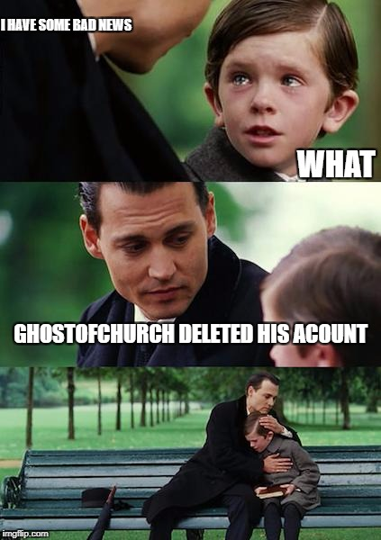 ghostofchurch tribute | I HAVE SOME BAD NEWS GHOSTOFCHURCH DELETED HIS ACOUNT WHAT | image tagged in memes,finding neverland,ghostofchurch | made w/ Imgflip meme maker