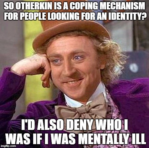 Creepy Condescending Wonka Meme | SO OTHERKIN IS A COPING MECHANISM FOR PEOPLE LOOKING FOR AN IDENTITY? I'D ALSO DENY WHO I WAS IF I WAS MENTALLY ILL | image tagged in memes,creepy condescending wonka,otherkin,fictionkin | made w/ Imgflip meme maker