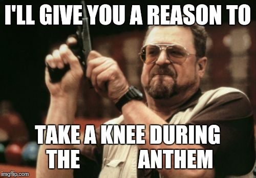 Am I The Only One Around Here Meme | I'LL GIVE YOU A REASON TO TAKE A KNEE DURING THE              ANTHEM | image tagged in memes,am i the only one around here | made w/ Imgflip meme maker