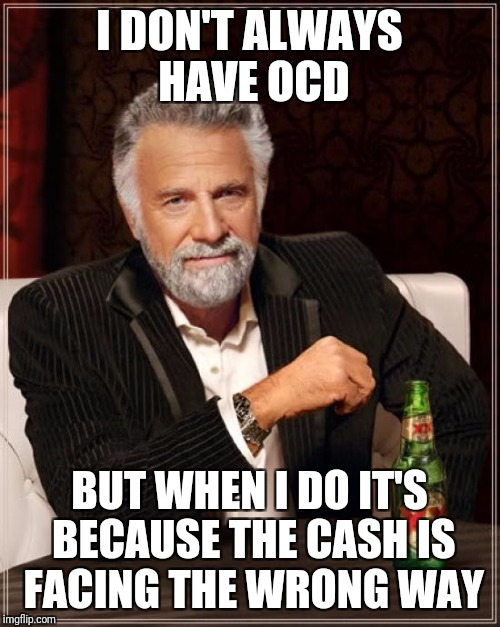 The Most Interesting Man In The World Meme | I DON'T ALWAYS HAVE OCD BUT WHEN I DO IT'S BECAUSE THE CASH IS FACING THE WRONG WAY | image tagged in memes,the most interesting man in the world | made w/ Imgflip meme maker