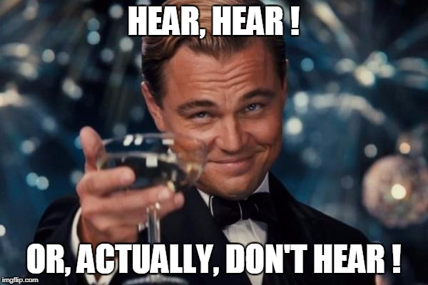 Leonardo Dicaprio Cheers Meme | HEAR, HEAR ! OR, ACTUALLY, DON'T HEAR ! | image tagged in memes,leonardo dicaprio cheers | made w/ Imgflip meme maker