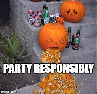 Party Responsibly | PARTY RESPONSIBLY | image tagged in jack-o-lanterns,beer,drunk,pumpkins,puke | made w/ Imgflip meme maker