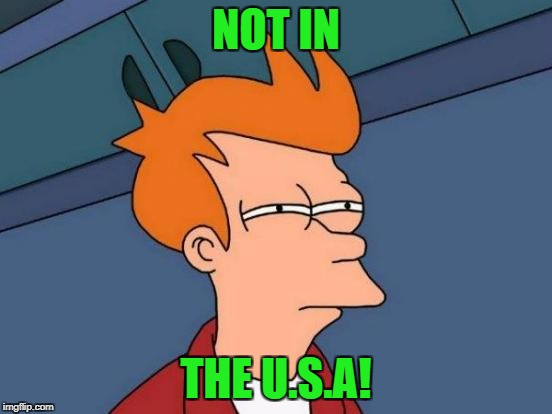 Futurama Fry Meme | NOT IN THE U.S.A! | image tagged in memes,futurama fry | made w/ Imgflip meme maker