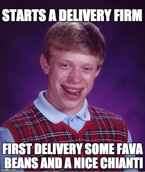 Liver for Dinner | STARTS A DELIVERY FIRM FIRST DELIVERY SOME FAVA BEANS AND A NICE CHIANTI | image tagged in bad luck brian | made w/ Imgflip meme maker