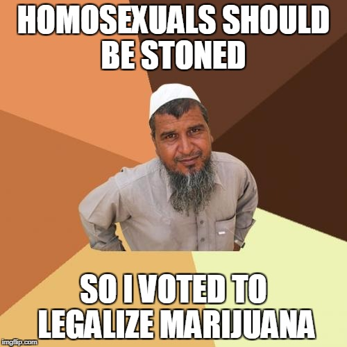 Ordinary Muslim Man | HOMOSEXUALS SHOULD BE STONED SO I VOTED TO LEGALIZE MARIJUANA | image tagged in memes,ordinary muslim man | made w/ Imgflip meme maker