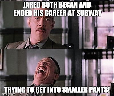 spiderman laugh 2 | JARED BOTH BEGAN AND ENDED HIS CAREER AT SUBWAY TRYING TO GET INTO SMALLER PANTS! | image tagged in spiderman laugh 2 | made w/ Imgflip meme maker