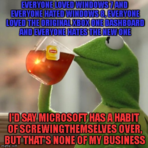 Seriously Microsoft!? |  EVERYONE LOVED WINDOWS 7 AND EVERYONE HATED WINDOWS 8, EVERYONE LOVED THE ORIGINAL XBOX ONE DASHBOARD AND EVERYONE HATES THE NEW ONE; I'D SAY MICROSOFT HAS A HABIT OF SCREWINGTHEMSELVES OVER, BUT THAT'S NONE OF MY BUSINESS | image tagged in memes,but thats none of my business,kermit the frog,microsoft,xbox one,windows update | made w/ Imgflip meme maker