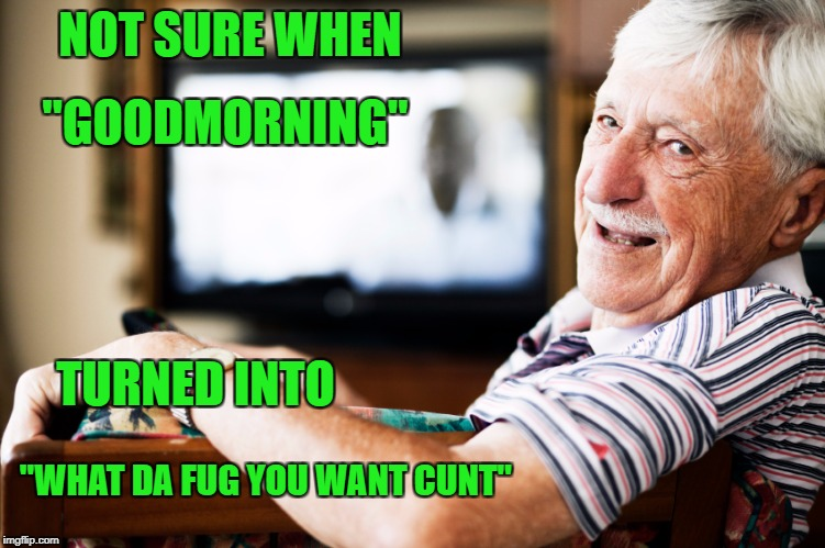 "Morning | NOT SURE WHEN ""WHAT DA FUG YOU WANT C**T"" ""GOODMORNING"" TURNED INTO 