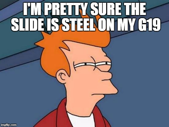 Futurama Fry Meme | I'M PRETTY SURE THE SLIDE IS STEEL ON MY G19 | image tagged in memes,futurama fry | made w/ Imgflip meme maker