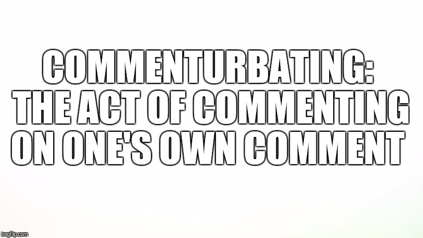 COMMENTURBATING: THE ACT OF COMMENTING ON ONE'S OWN COMMENT | made w/ Imgflip meme maker