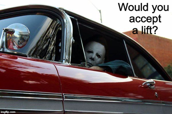 Hmm...Probably not  | Would you accept a lift? | image tagged in michael myers,christine,john carpenter,halloween,i love halloween,memes | made w/ Imgflip meme maker
