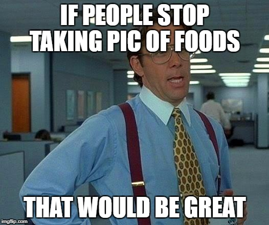 That Would Be Great Meme | IF PEOPLE STOP TAKING PIC OF FOODS THAT WOULD BE GREAT | image tagged in memes,that would be great | made w/ Imgflip meme maker