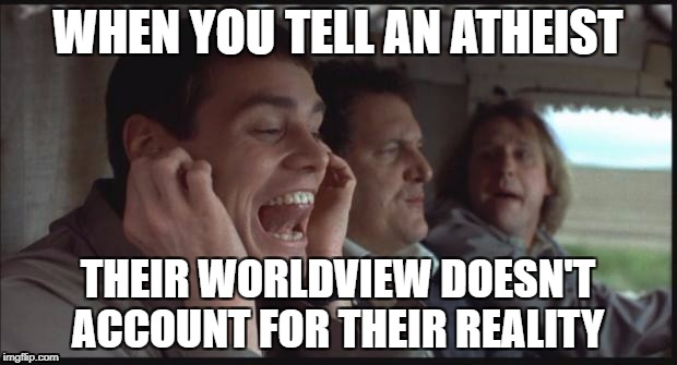 Dumb and Dumber LA LA LA | WHEN YOU TELL AN ATHEIST THEIR WORLDVIEW DOESN'T ACCOUNT FOR THEIR REALITY | image tagged in dumb and dumber la la la | made w/ Imgflip meme maker