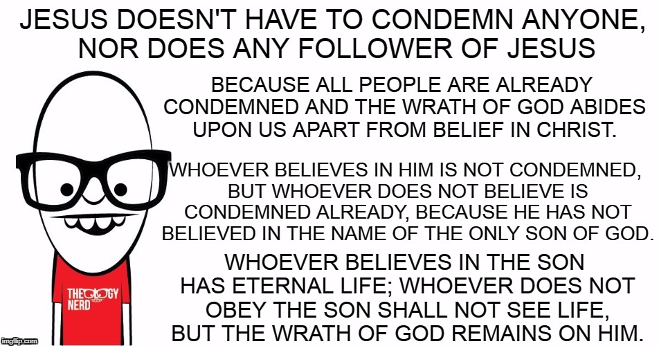 Theology Nerd  | JESUS DOESN'T HAVE TO CONDEMN ANYONE, NOR DOES ANY FOLLOWER OF JESUS WHOEVER BELIEVES IN THE SON HAS ETERNAL LIFE; WHOEVER DOES NOT OBEY THE | image tagged in theology nerd | made w/ Imgflip meme maker