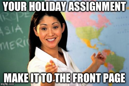 YOUR HOLIDAY ASSIGNMENT MAKE IT TO THE FRONT PAGE | made w/ Imgflip meme maker